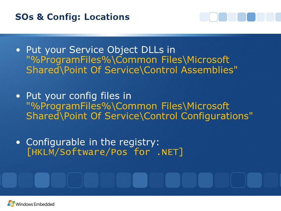 SOs & Config: Locations Put your Service Object DLLs in %ProgramFiles%\Common Files\Microsoft Shared\Point Of Service\Control Assemblies Put your config files in %ProgramFiles%\Common Files\Microsoft Shared\Point Of Service\Control Configurations Configurable in the registry: [HKLM/Software/Pos for.NET]