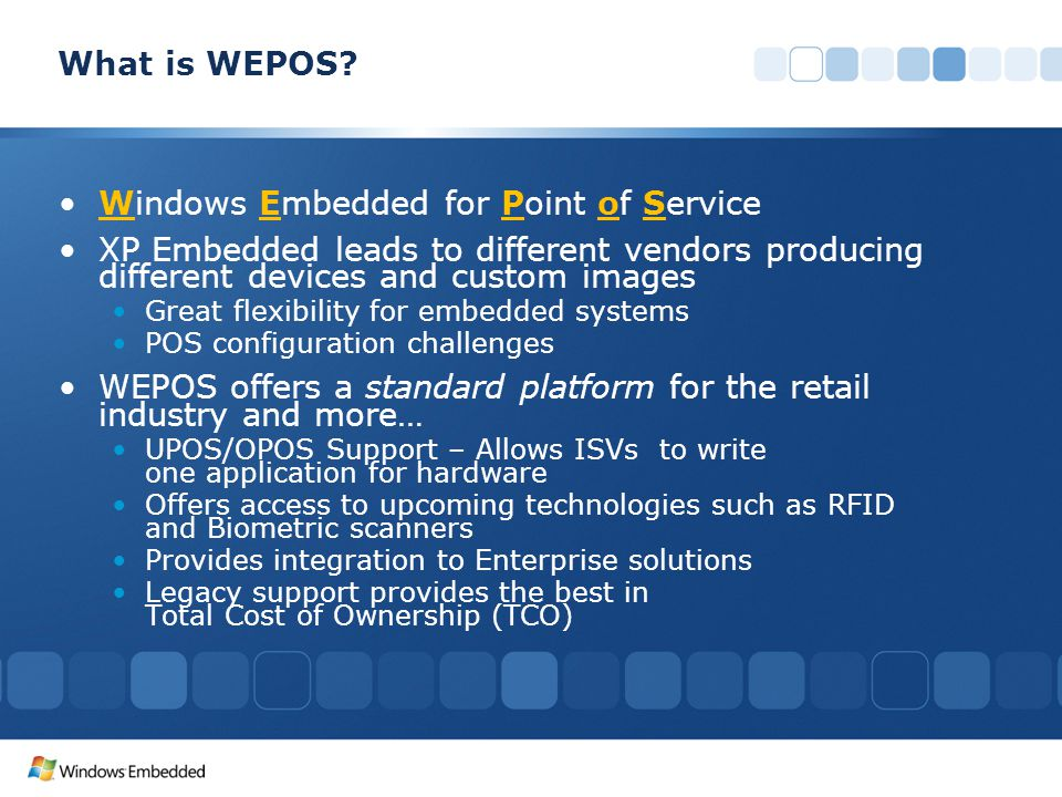 Windows Embedded for Point of Service XP Embedded leads to different vendors producing different devices and custom images Great flexibility for embedded systems POS configuration challenges WEPOS offers a standard platform for the retail industry and more… UPOS/OPOS Support – Allows ISVs to write one application for hardware Offers access to upcoming technologies such as RFID and Biometric scanners Provides integration to Enterprise solutions Legacy support provides the best in Total Cost of Ownership (TCO) What is WEPOS?