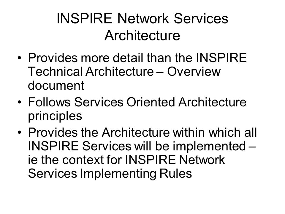 INSPIRE Network Services Architecture Provides more detail than the INSPIRE Technical Architecture – Overview document Follows Services Oriented Archi
