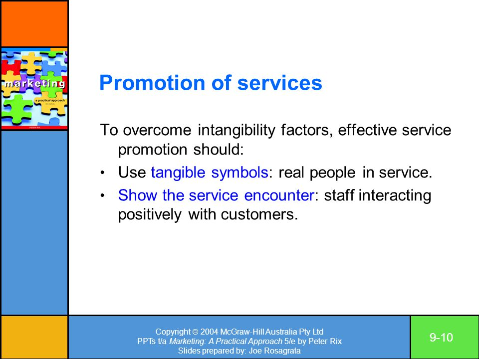 Copyright  2004 McGraw-Hill Australia Pty Ltd PPTs t/a Marketing: A Practical Approach 5/e by Peter Rix Slides prepared by: Joe Rosagrata 9-10 Promotion of services To overcome intangibility factors, effective service promotion should: Use tangible symbols: real people in service.