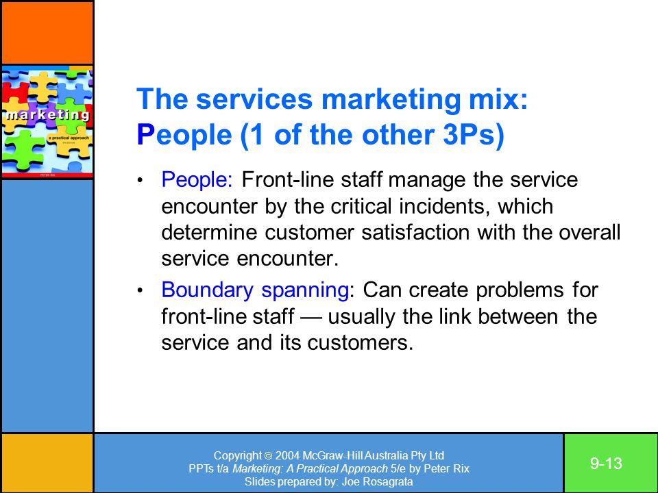 Copyright  2004 McGraw-Hill Australia Pty Ltd PPTs t/a Marketing: A Practical Approach 5/e by Peter Rix Slides prepared by: Joe Rosagrata 9-13 The services marketing mix: People (1 of the other 3Ps) People: Front-line staff manage the service encounter by the critical incidents, which determine customer satisfaction with the overall service encounter.