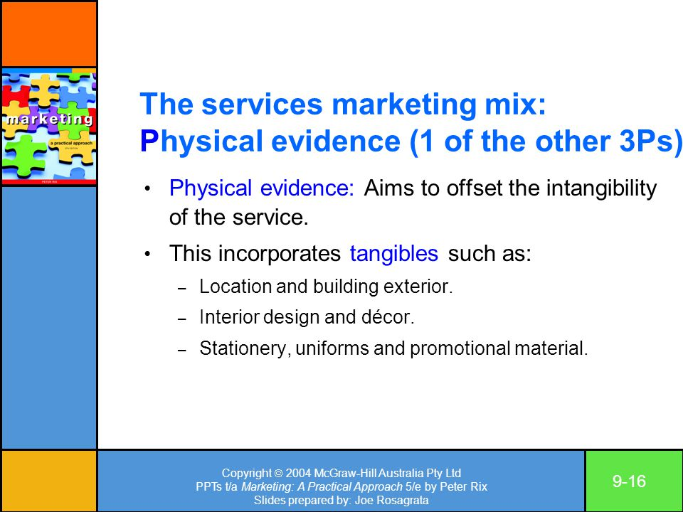 Copyright  2004 McGraw-Hill Australia Pty Ltd PPTs t/a Marketing: A Practical Approach 5/e by Peter Rix Slides prepared by: Joe Rosagrata 9-16 The services marketing mix: Physical evidence (1 of the other 3Ps) Physical evidence: Aims to offset the intangibility of the service.