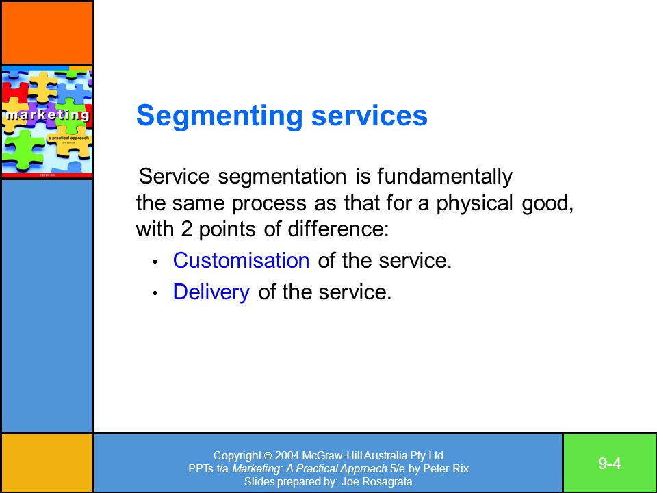 Copyright  2004 McGraw-Hill Australia Pty Ltd PPTs t/a Marketing: A Practical Approach 5/e by Peter Rix Slides prepared by: Joe Rosagrata 9-4 Segmenting services Service segmentation is fundamentally the same process as that for a physical good, with 2 points of difference: Customisation of the service.
