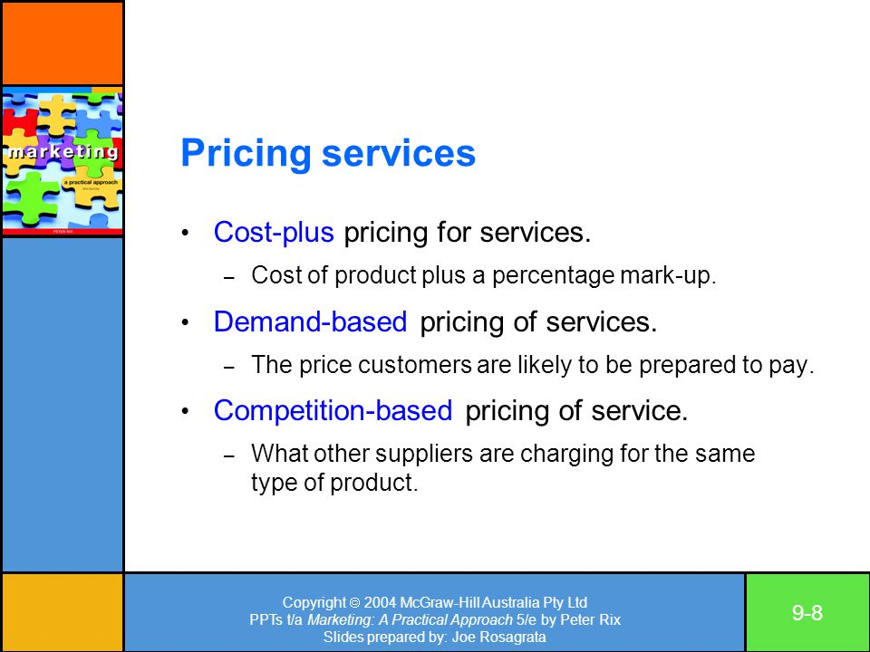 Copyright  2004 McGraw-Hill Australia Pty Ltd PPTs t/a Marketing: A Practical Approach 5/e by Peter Rix Slides prepared by: Joe Rosagrata 9-8 Pricing services Cost-plus pricing for services.