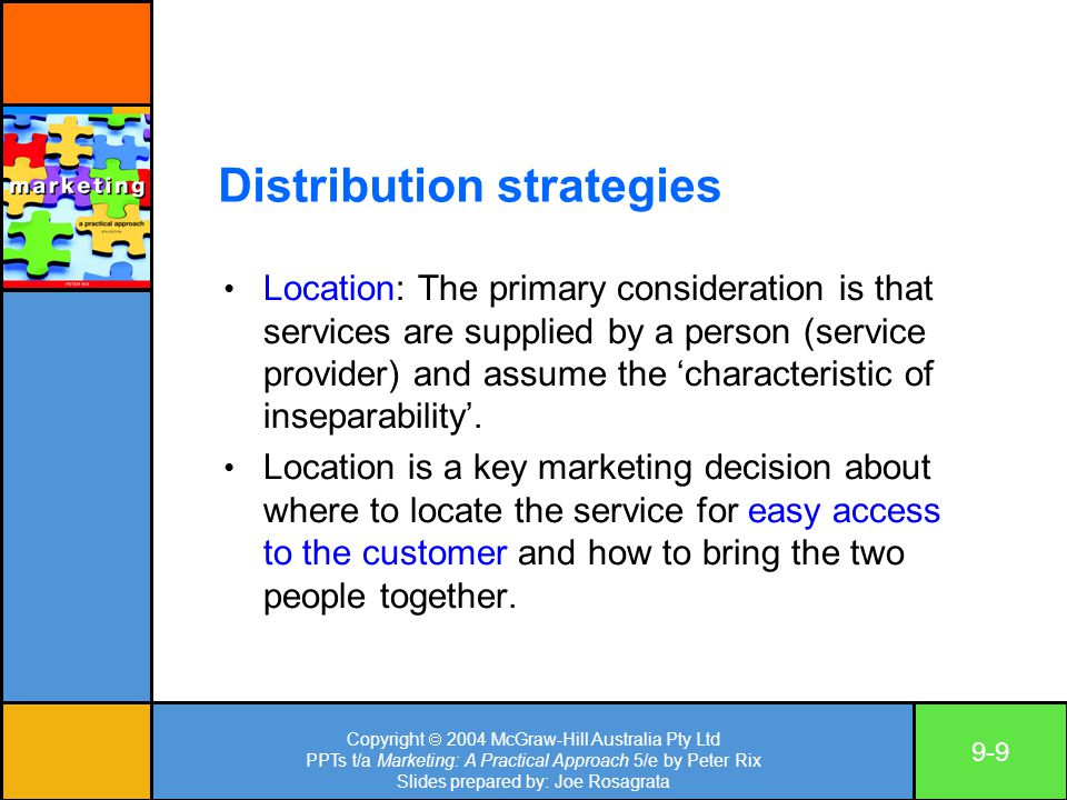 Copyright  2004 McGraw-Hill Australia Pty Ltd PPTs t/a Marketing: A Practical Approach 5/e by Peter Rix Slides prepared by: Joe Rosagrata 9-9 Distribution strategies Location: The primary consideration is that services are supplied by a person (service provider) and assume the 'characteristic of inseparability'.