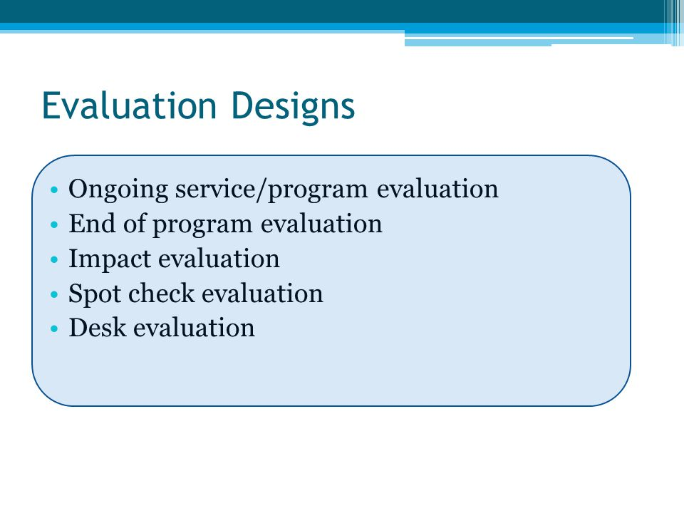 Evaluation Designs Ongoing service/program evaluation End of program evaluation Impact evaluation Spot check evaluation Desk evaluation