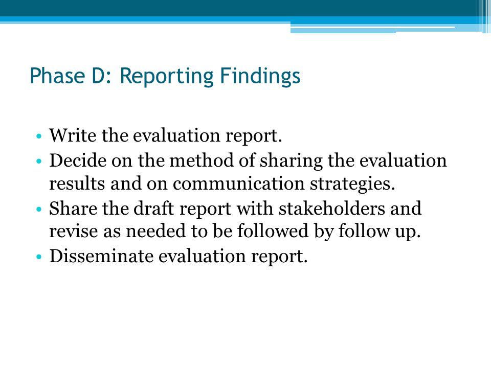 Phase D: Reporting Findings Write the evaluation report. Decide on the method of sharing the evaluation results and on communication strategies. Share