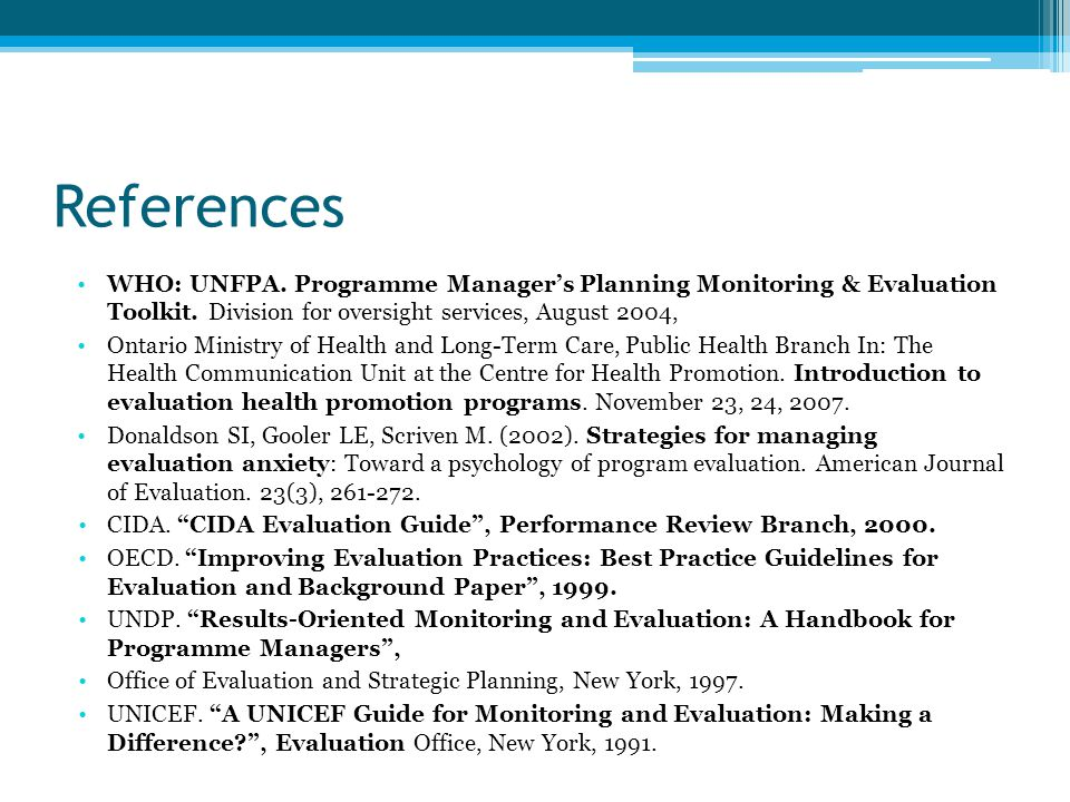 References WHO: UNFPA. Programme Manager's Planning Monitoring & Evaluation Toolkit. Division for oversight services, August 2004, Ontario Ministry of