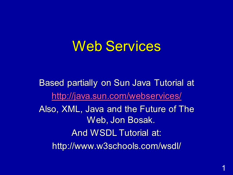 1 Web Services Based partially on Sun Java Tutorial at http://java.sun.com/webservices/ Also, XML, Java and the Future of The Web, Jon Bosak.