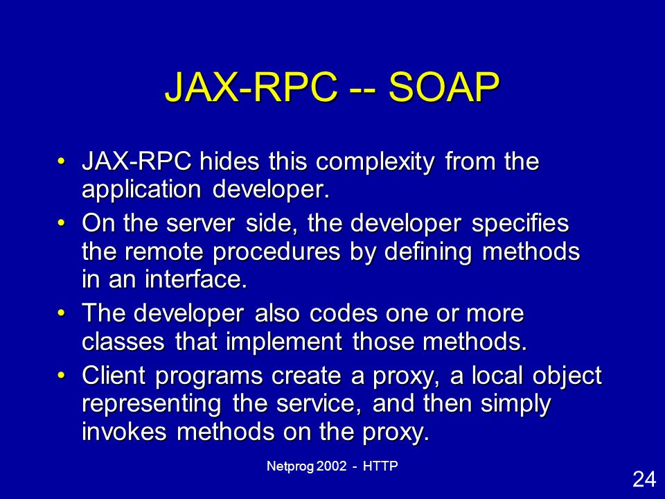 24 Netprog 2002 - HTTP JAX-RPC -- SOAP JAX-RPC hides this complexity from the application developer.JAX-RPC hides this complexity from the application developer.