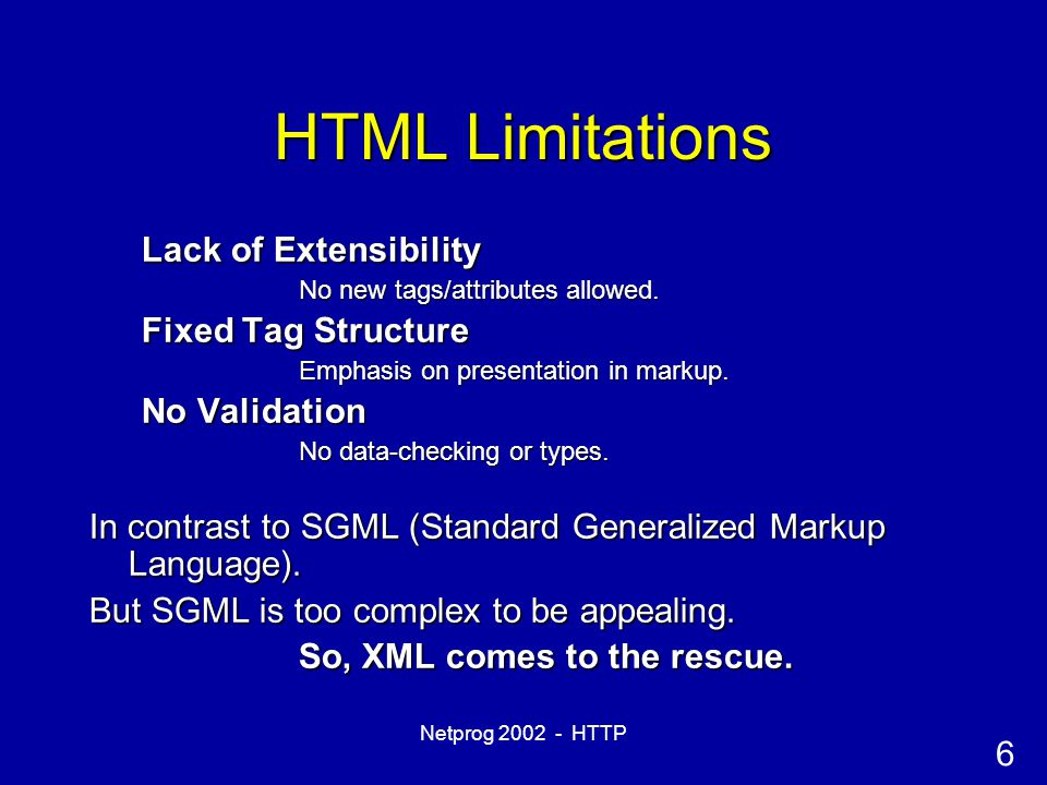6 Netprog 2002 - HTTP HTML Limitations Lack of Extensibility No new tags/attributes allowed.