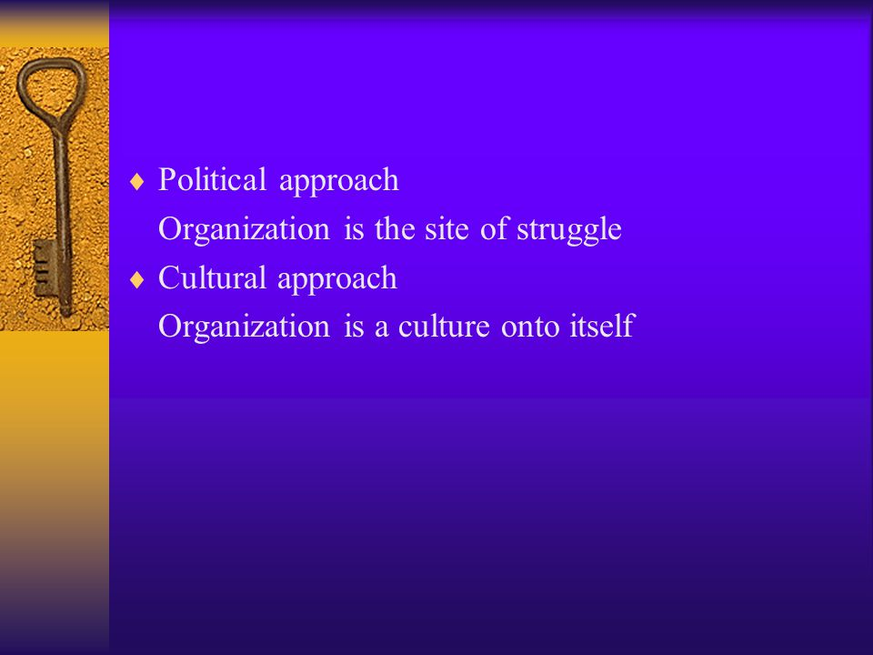  Political approach Organization is the site of struggle  Cultural approach Organization is a culture onto itself