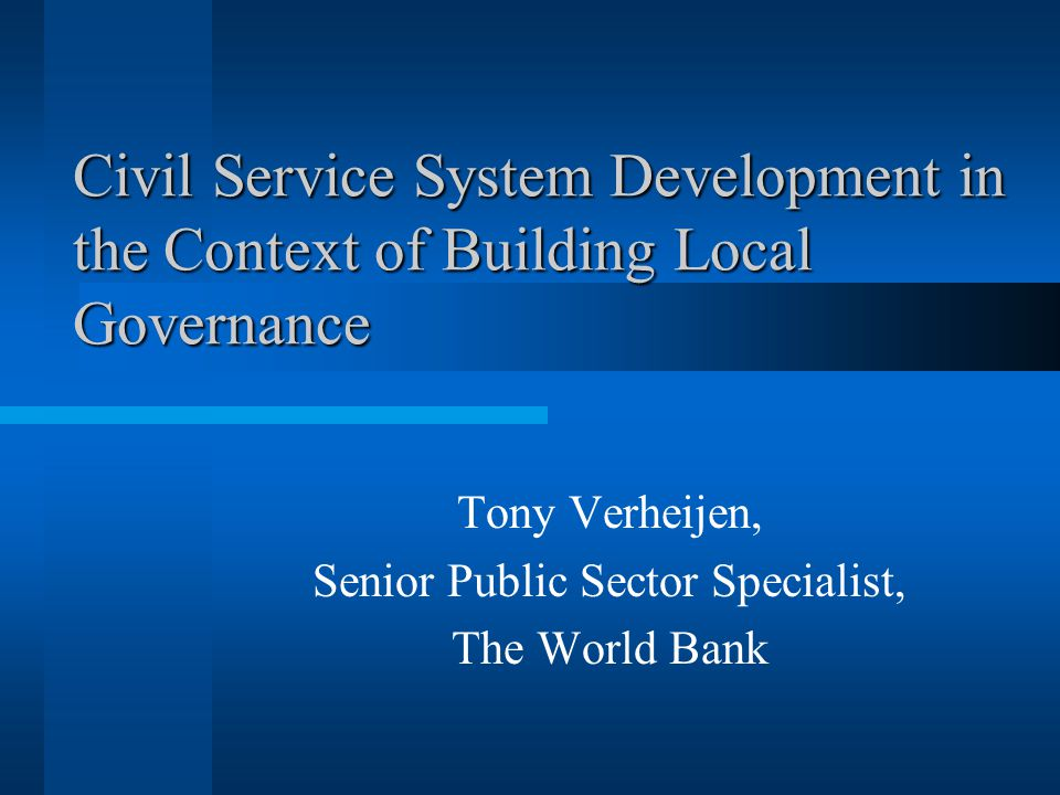 Civil Service System Development in the Context of Building Local Governance Tony Verheijen, Senior Public Sector Specialist, The World Bank