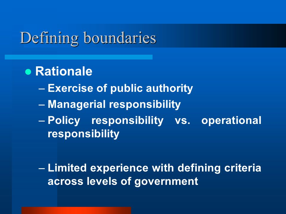 Defining boundaries Rationale –Exercise of public authority –Managerial responsibility –Policy responsibility vs.