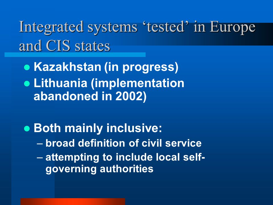 Integrated systems 'tested' in Europe and CIS states Kazakhstan (in progress) Lithuania (implementation abandoned in 2002) Both mainly inclusive: –broad definition of civil service –attempting to include local self- governing authorities