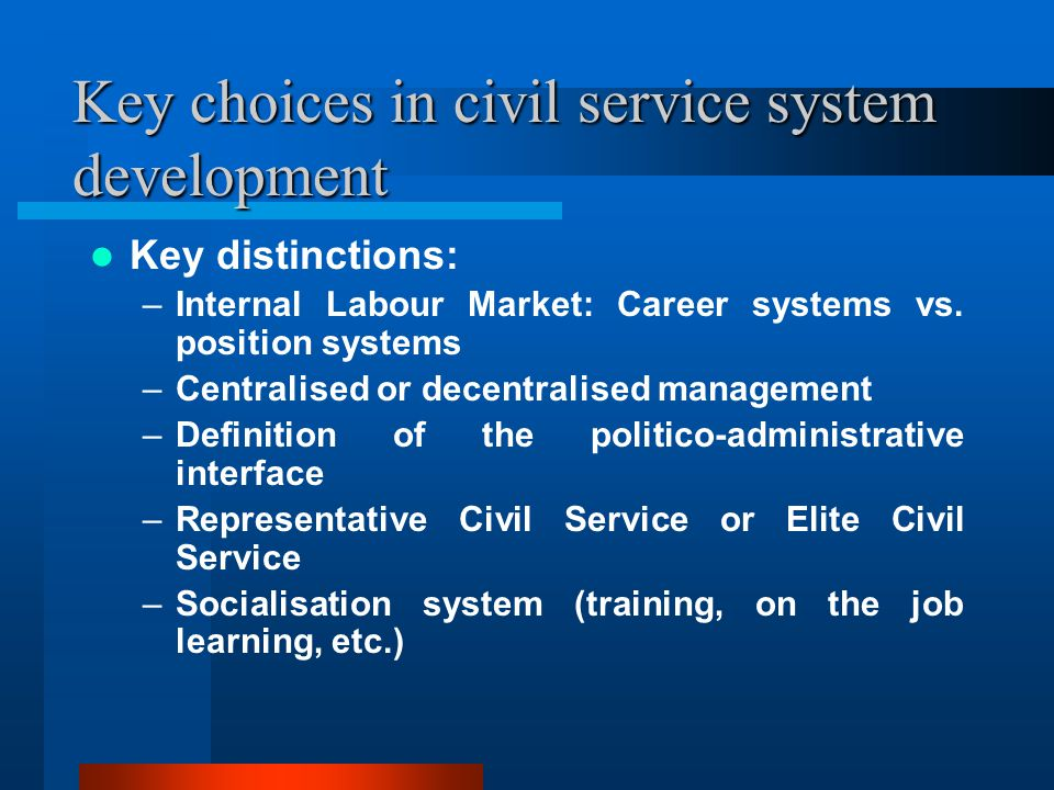 Key choices in civil service system development Key distinctions: –Internal Labour Market: Career systems vs.