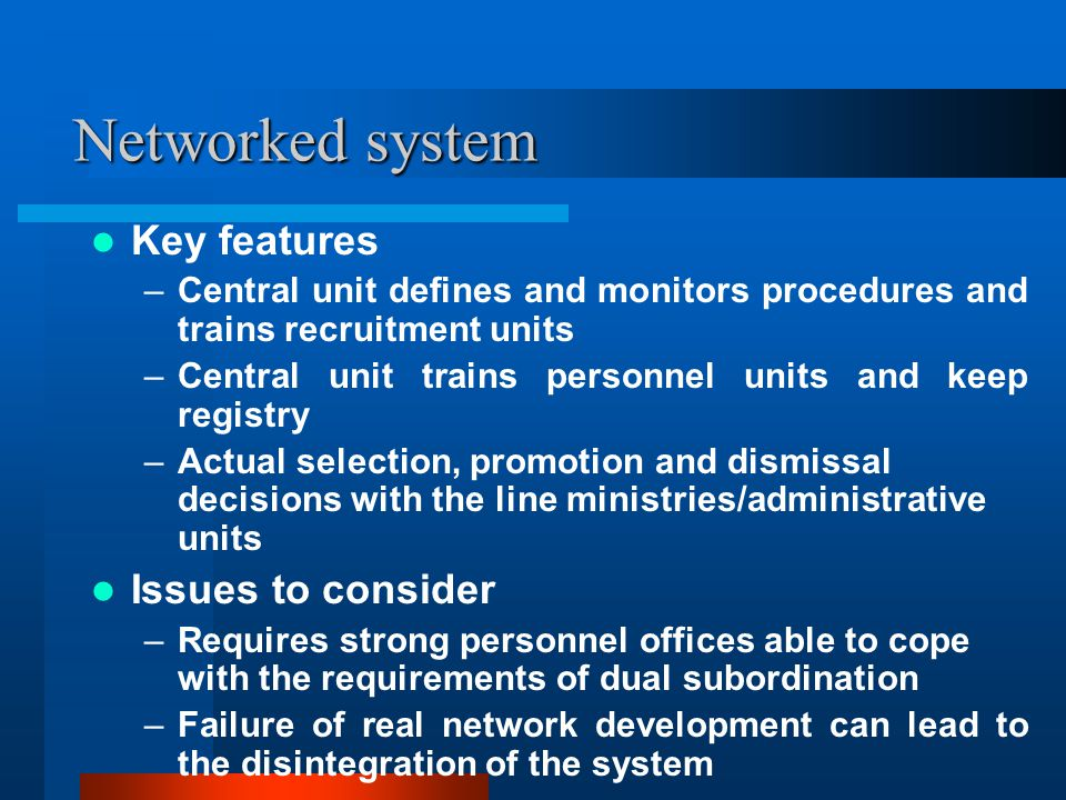 Networked system Key features –Central unit defines and monitors procedures and trains recruitment units –Central unit trains personnel units and keep registry –Actual selection, promotion and dismissal decisions with the line ministries/administrative units Issues to consider –Requires strong personnel offices able to cope with the requirements of dual subordination –Failure of real network development can lead to the disintegration of the system