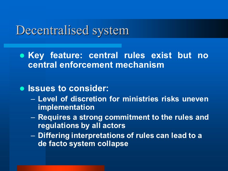 Decentralised system Key feature: central rules exist but no central enforcement mechanism Issues to consider: –Level of discretion for ministries risks uneven implementation –Requires a strong commitment to the rules and regulations by all actors –Differing interpretations of rules can lead to a de facto system collapse