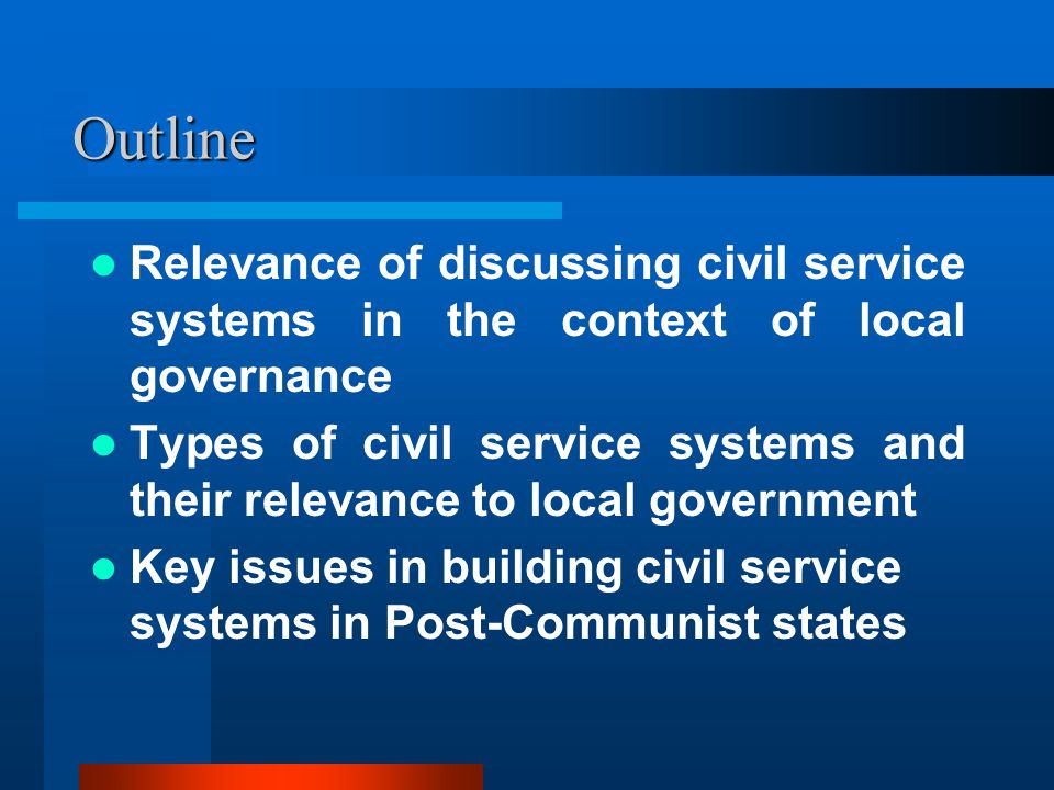 Outline Relevance of discussing civil service systems in the context of local governance Types of civil service systems and their relevance to local government Key issues in building civil service systems in Post-Communist states
