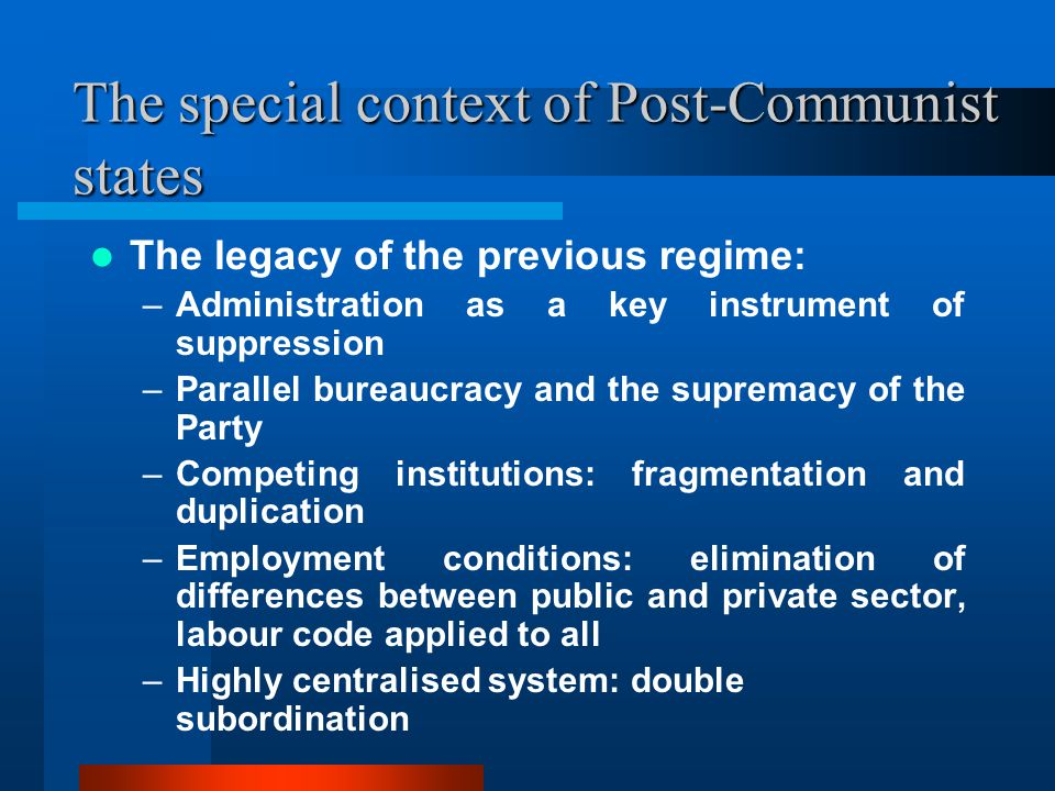 The special context of Post-Communist states The legacy of the previous regime: –Administration as a key instrument of suppression –Parallel bureaucracy and the supremacy of the Party –Competing institutions: fragmentation and duplication –Employment conditions: elimination of differences between public and private sector, labour code applied to all –Highly centralised system: double subordination