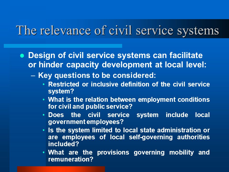 The relevance of civil service systems Design of civil service systems can facilitate or hinder capacity development at local level: –Key questions to be considered: Restricted or inclusive definition of the civil service system.