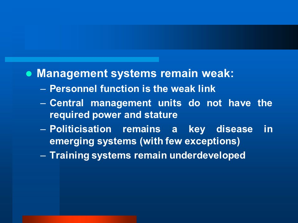 Management systems remain weak: –Personnel function is the weak link –Central management units do not have the required power and stature –Politicisation remains a key disease in emerging systems (with few exceptions) –Training systems remain underdeveloped