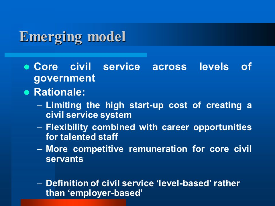 Emerging model Core civil service across levels of government Rationale: –Limiting the high start-up cost of creating a civil service system –Flexibility combined with career opportunities for talented staff –More competitive remuneration for core civil servants –Definition of civil service 'level-based' rather than 'employer-based'