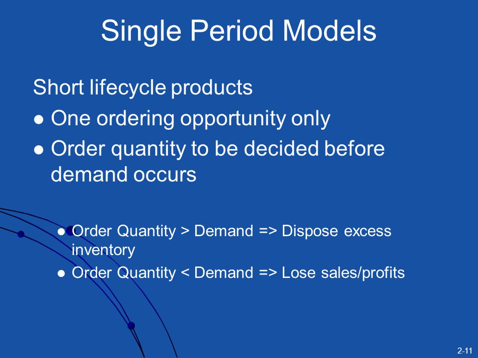 2-11 Single Period Models Short lifecycle products One ordering opportunity only Order quantity to be decided before demand occurs Order Quantity > De