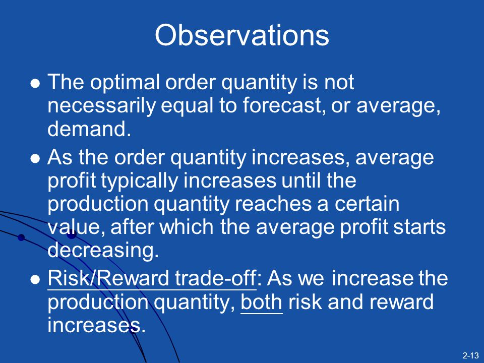 2-13 Observations The optimal order quantity is not necessarily equal to forecast, or average, demand. As the order quantity increases, average profit