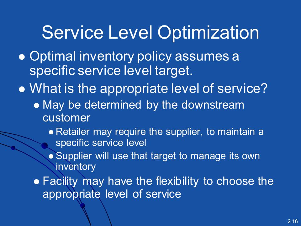 2-16 Optimal inventory policy assumes a specific service level target. What is the appropriate level of service? May be determined by the downstream c