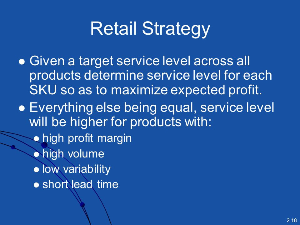 2-18 Retail Strategy Given a target service level across all products determine service level for each SKU so as to maximize expected profit. Everythi