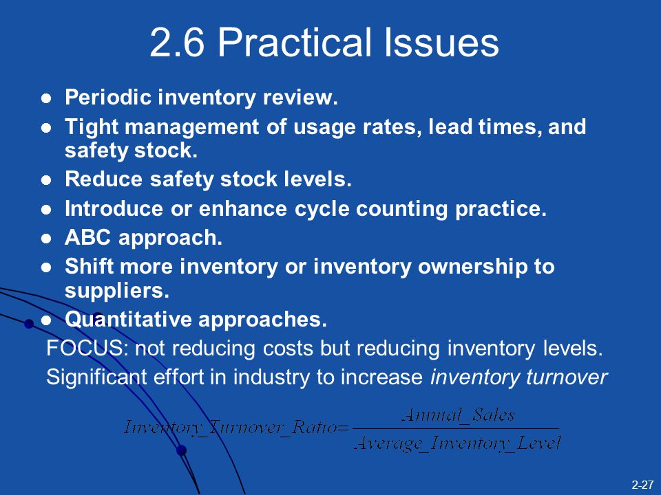 2-27 2.6 Practical Issues Periodic inventory review. Tight management of usage rates, lead times, and safety stock. Reduce safety stock levels. Introd