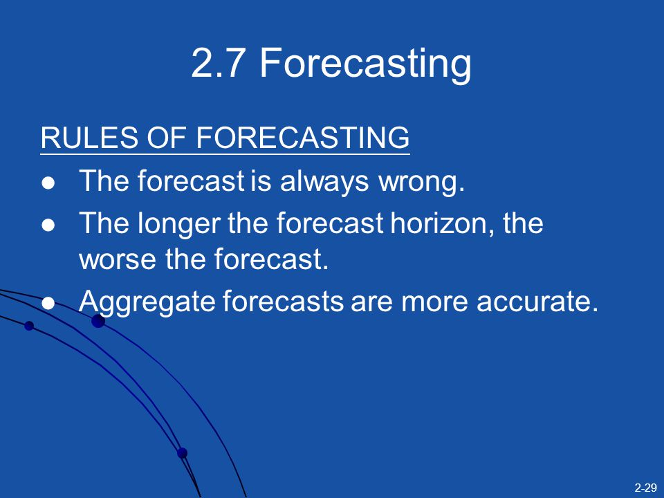 2-29 2.7 Forecasting RULES OF FORECASTING The forecast is always wrong.