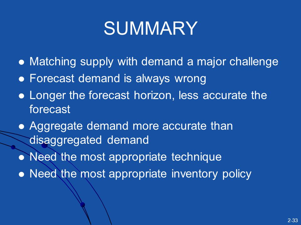 2-33 SUMMARY Matching supply with demand a major challenge Forecast demand is always wrong Longer the forecast horizon, less accurate the forecast Agg