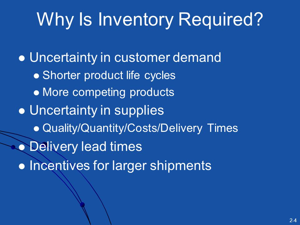 2-4 Why Is Inventory Required? Uncertainty in customer demand Shorter product life cycles More competing products Uncertainty in supplies Quality/Quan
