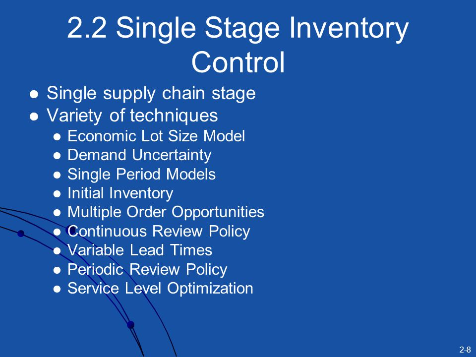 2-8 2.2 Single Stage Inventory Control Single supply chain stage Variety of techniques Economic Lot Size Model Demand Uncertainty Single Period Models Initial Inventory Multiple Order Opportunities Continuous Review Policy Variable Lead Times Periodic Review Policy Service Level Optimization