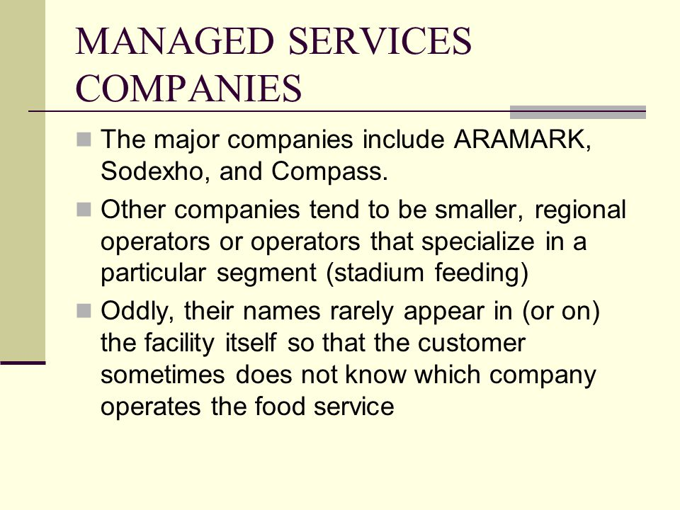 MANAGED SERVICES COMPANIES The major companies include ARAMARK, Sodexho, and Compass. Other companies tend to be smaller, regional operators or operat