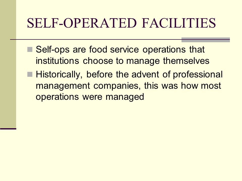 SELF-OPERATED FACILITIES Self-ops are food service operations that institutions choose to manage themselves Historically, before the advent of profess