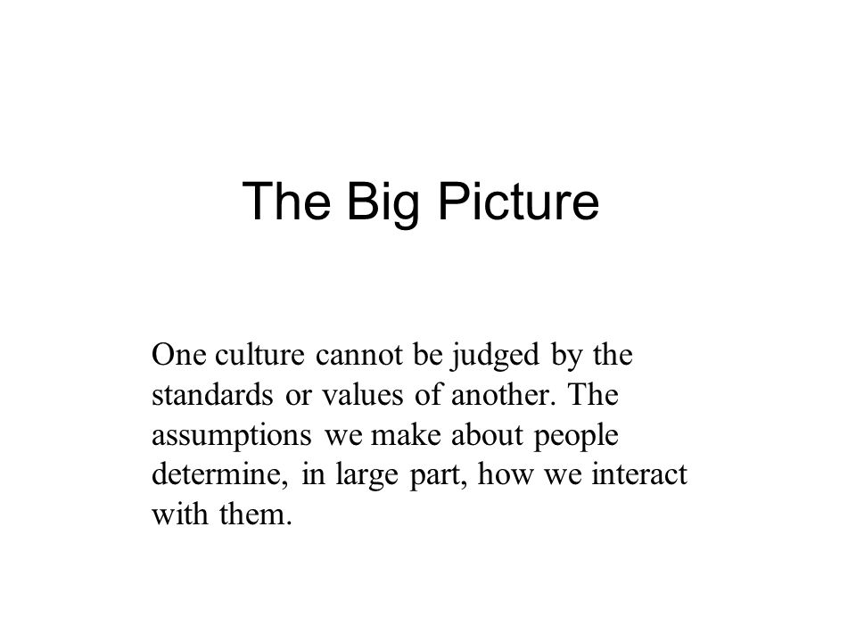 The Big Picture One culture cannot be judged by the standards or values of another.