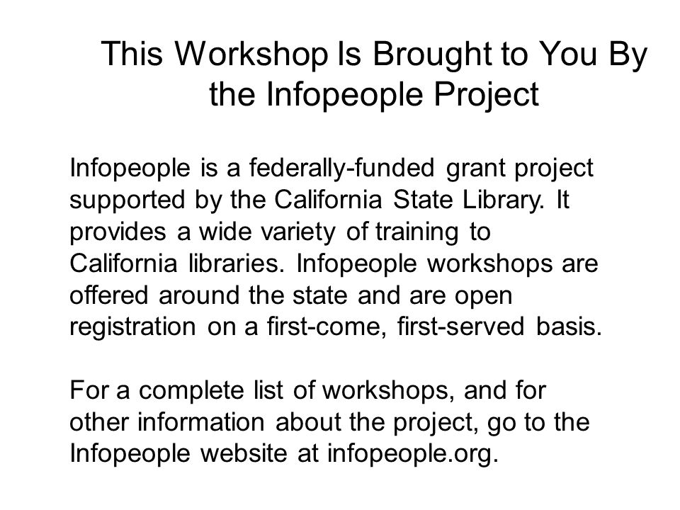 This Workshop Is Brought to You By the Infopeople Project Infopeople is a federally-funded grant project supported by the California State Library.