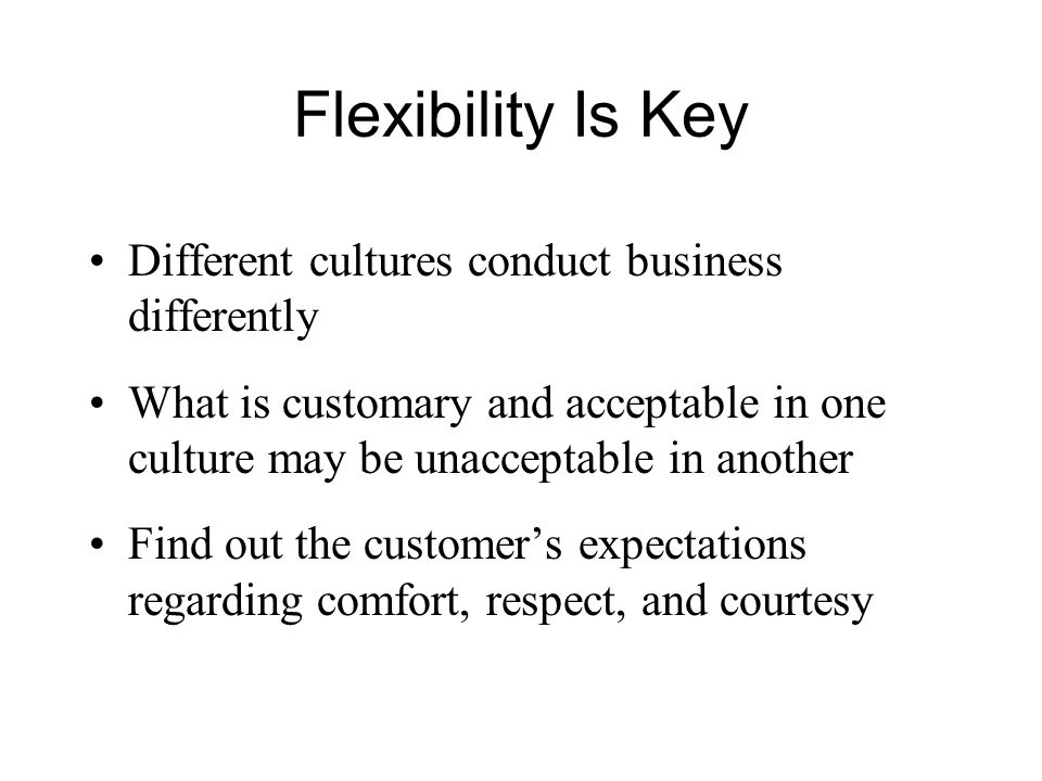 Flexibility Is Key Different cultures conduct business differently What is customary and acceptable in one culture may be unacceptable in another Find out the customer's expectations regarding comfort, respect, and courtesy