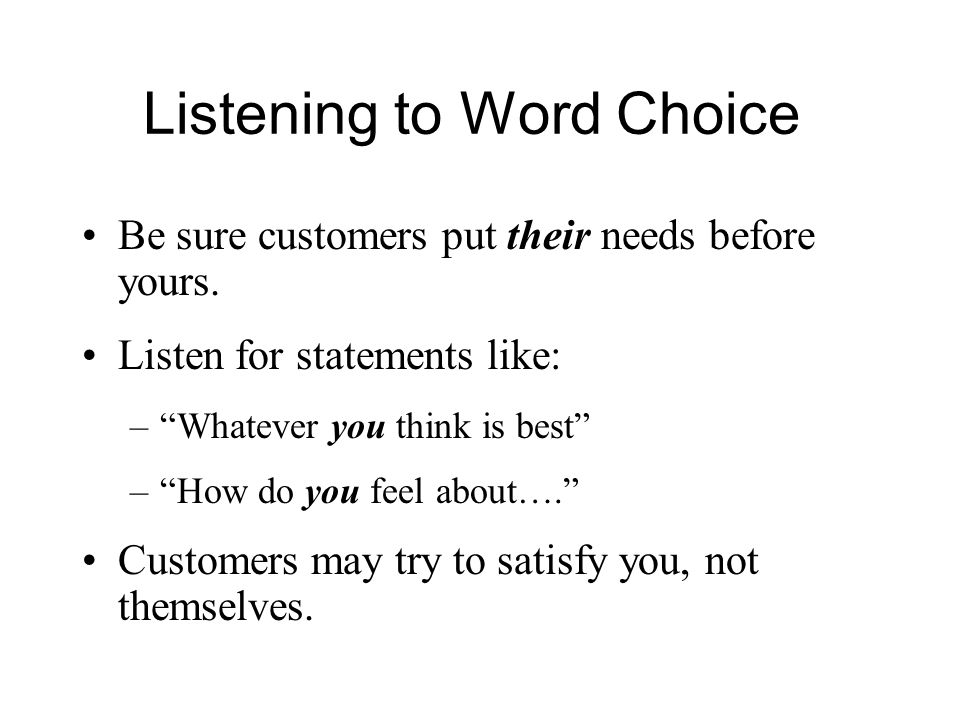 Listening to Word Choice Be sure customers put their needs before yours.