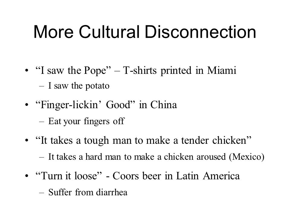 More Cultural Disconnection I saw the Pope – T-shirts printed in Miami –I saw the potato Finger-lickin' Good in China –Eat your fingers off It takes a tough man to make a tender chicken –It takes a hard man to make a chicken aroused (Mexico) Turn it loose - Coors beer in Latin America –Suffer from diarrhea