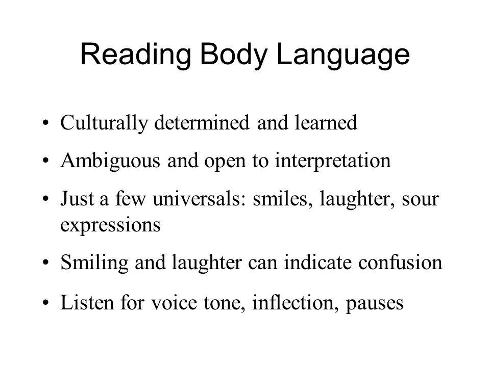 Reading Body Language Culturally determined and learned Ambiguous and open to interpretation Just a few universals: smiles, laughter, sour expressions Smiling and laughter can indicate confusion Listen for voice tone, inflection, pauses