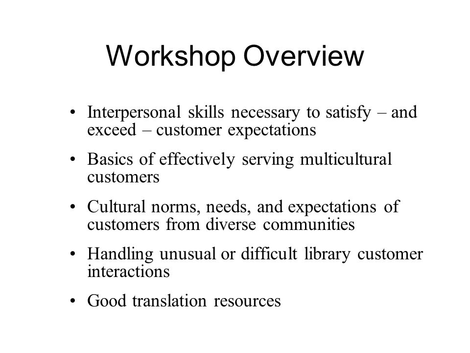 Workshop Overview Interpersonal skills necessary to satisfy – and exceed – customer expectations Basics of effectively serving multicultural customers Cultural norms, needs, and expectations of customers from diverse communities Handling unusual or difficult library customer interactions Good translation resources