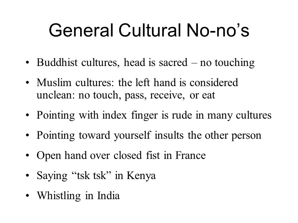 General Cultural No-no's Buddhist cultures, head is sacred – no touching Muslim cultures: the left hand is considered unclean: no touch, pass, receive, or eat Pointing with index finger is rude in many cultures Pointing toward yourself insults the other person Open hand over closed fist in France Saying tsk tsk in Kenya Whistling in India