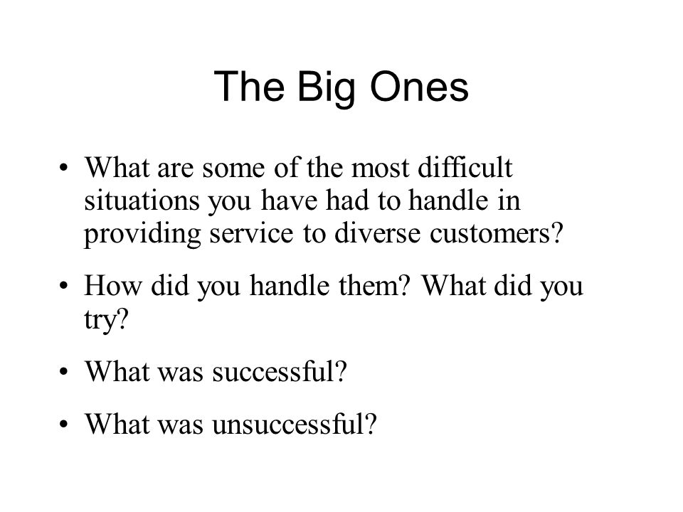 The Big Ones What are some of the most difficult situations you have had to handle in providing service to diverse customers.