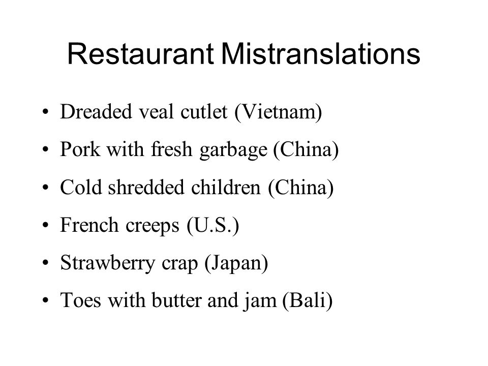 Restaurant Mistranslations Dreaded veal cutlet (Vietnam) Pork with fresh garbage (China) Cold shredded children (China) French creeps (U.S.) Strawberry crap (Japan) Toes with butter and jam (Bali)