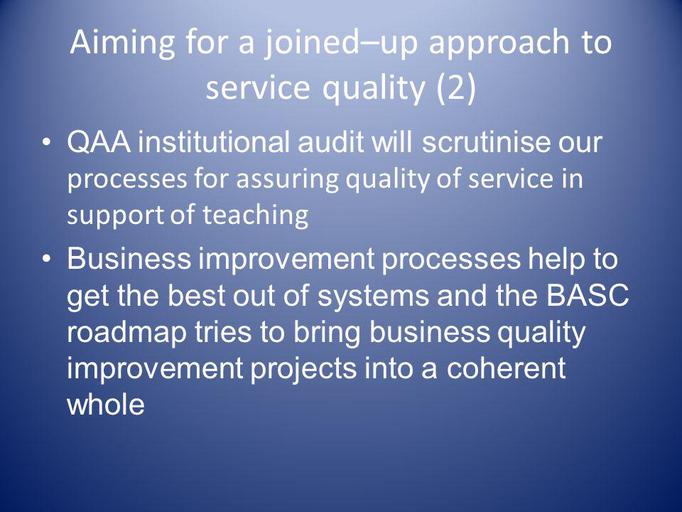 Aiming for a joined–up approach to service quality (2) QAA institutional audit will scrutinise our processes for assuring quality of service in support of teaching Business improvement processes help to get the best out of systems and the BASC roadmap tries to bring business quality improvement projects into a coherent whole