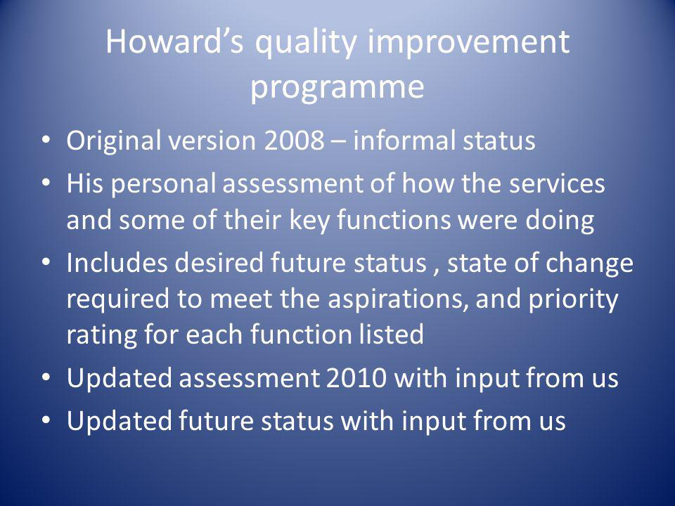 Howard's quality improvement programme Original version 2008 – informal status His personal assessment of how the services and some of their key functions were doing Includes desired future status, state of change required to meet the aspirations, and priority rating for each function listed Updated assessment 2010 with input from us Updated future status with input from us